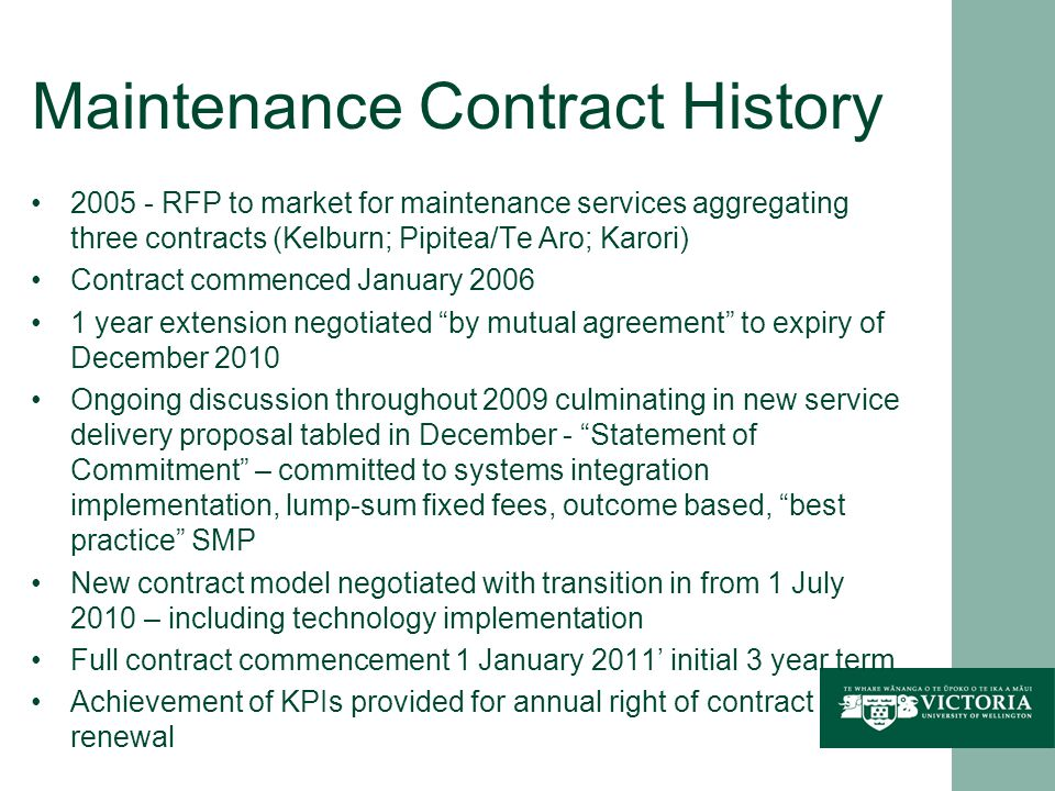 Maintenance Contract History 2005 - RFP to market for maintenance services aggregating three contracts (Kelburn; Pipitea/Te Aro; Karori) Contract commenced January 2006 1 year extension negotiated by mutual agreement to expiry of December 2010 Ongoing discussion throughout 2009 culminating in new service delivery proposal tabled in December - Statement of Commitment – committed to systems integration implementation, lump-sum fixed fees, outcome based, best practice SMP New contract model negotiated with transition in from 1 July 2010 – including technology implementation Full contract commencement 1 January 2011 initial 3 year term Achievement of KPIs provided for annual right of contract renewal