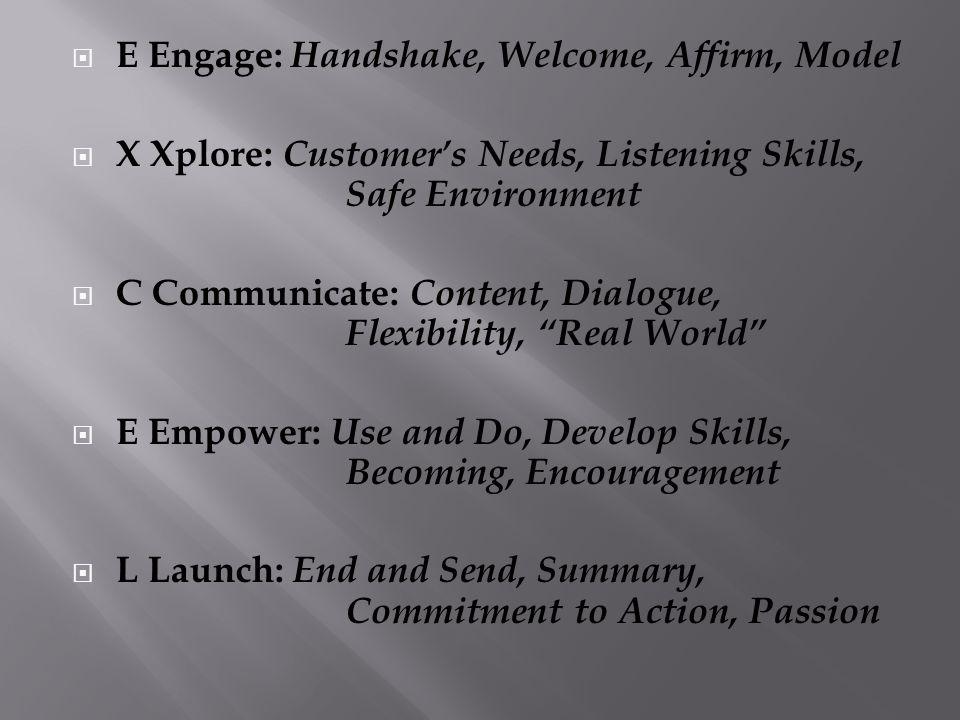 E Engage: Handshake, Welcome, Affirm, Model X Xplore: Customers Needs, Listening Skills, Safe Environment C Communicate: Content, Dialogue, Flexibilit