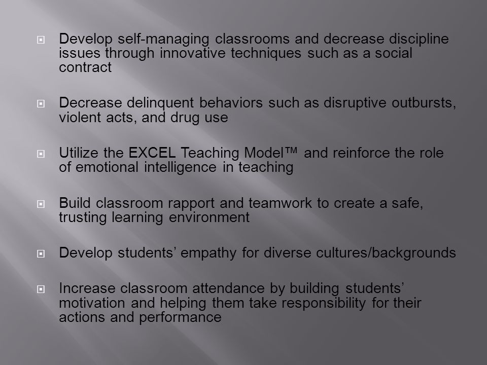 Develop self-managing classrooms and decrease discipline issues through innovative techniques such as a social contract Decrease delinquent behaviors