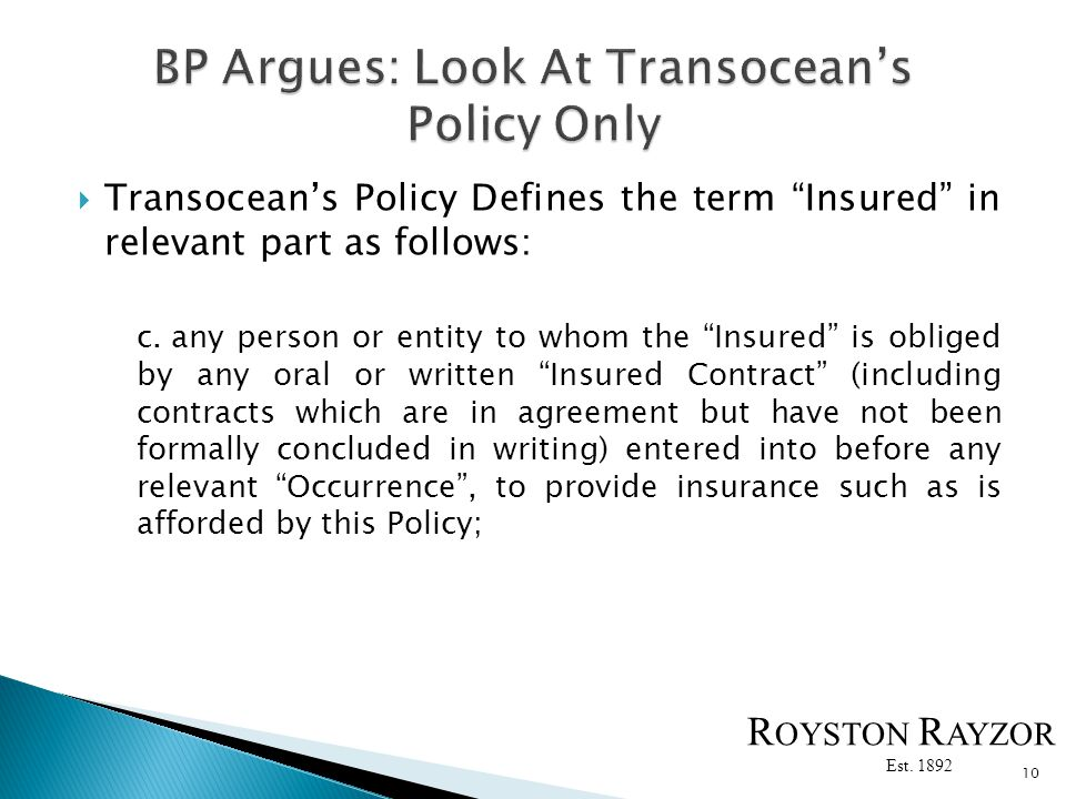 Transoceans Policy Defines the term Insured in relevant part as follows: c.any person or entity to whom the Insured is obliged by any oral or written Insured Contract (including contracts which are in agreement but have not been formally concluded in writing) entered into before any relevant Occurrence, to provide insurance such as is afforded by this Policy; 10 R OYSTON R AYZOR Est.