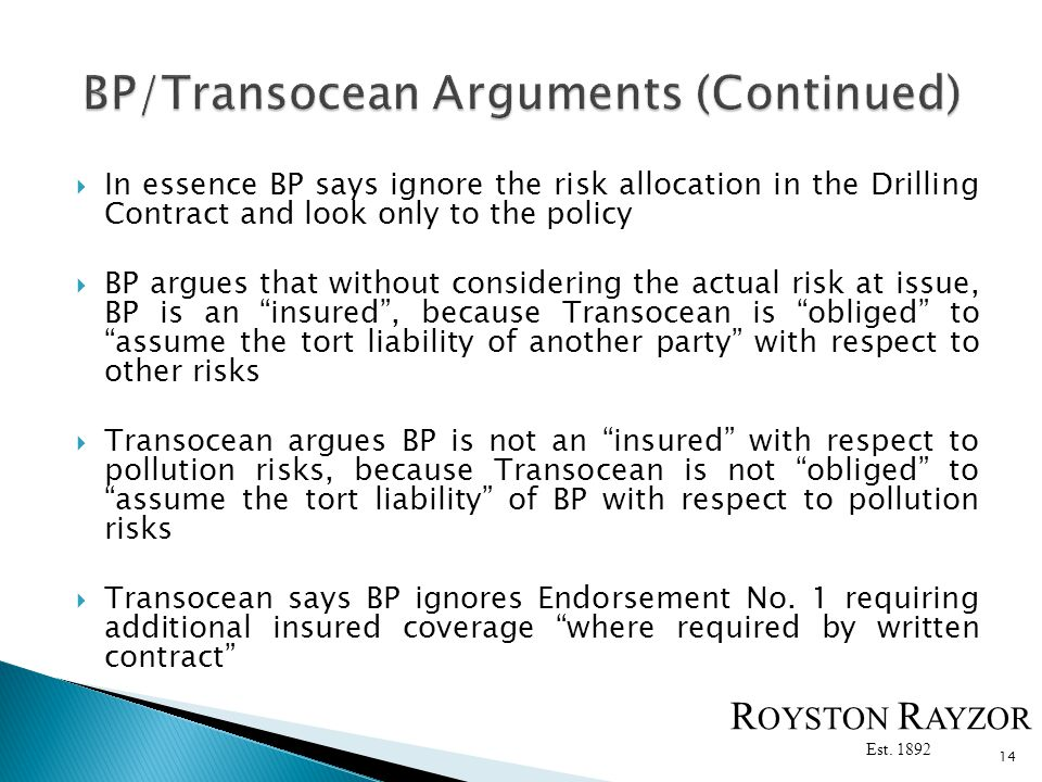 In essence BP says ignore the risk allocation in the Drilling Contract and look only to the policy BP argues that without considering the actual risk at issue, BP is an insured, because Transocean is obliged to assume the tort liability of another party with respect to other risks Transocean argues BP is not an insured with respect to pollution risks, because Transocean is not obliged to assume the tort liability of BP with respect to pollution risks Transocean says BP ignores Endorsement No.