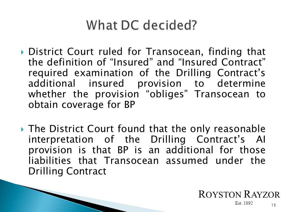 District Court ruled for Transocean, finding that the definition of Insured and Insured Contract required examination of the Drilling Contracts additional insured provision to determine whether the provision obliges Transocean to obtain coverage for BP The District Court found that the only reasonable interpretation of the Drilling Contracts AI provision is that BP is an additional for those liabilities that Transocean assumed under the Drilling Contract 15 R OYSTON R AYZOR Est.