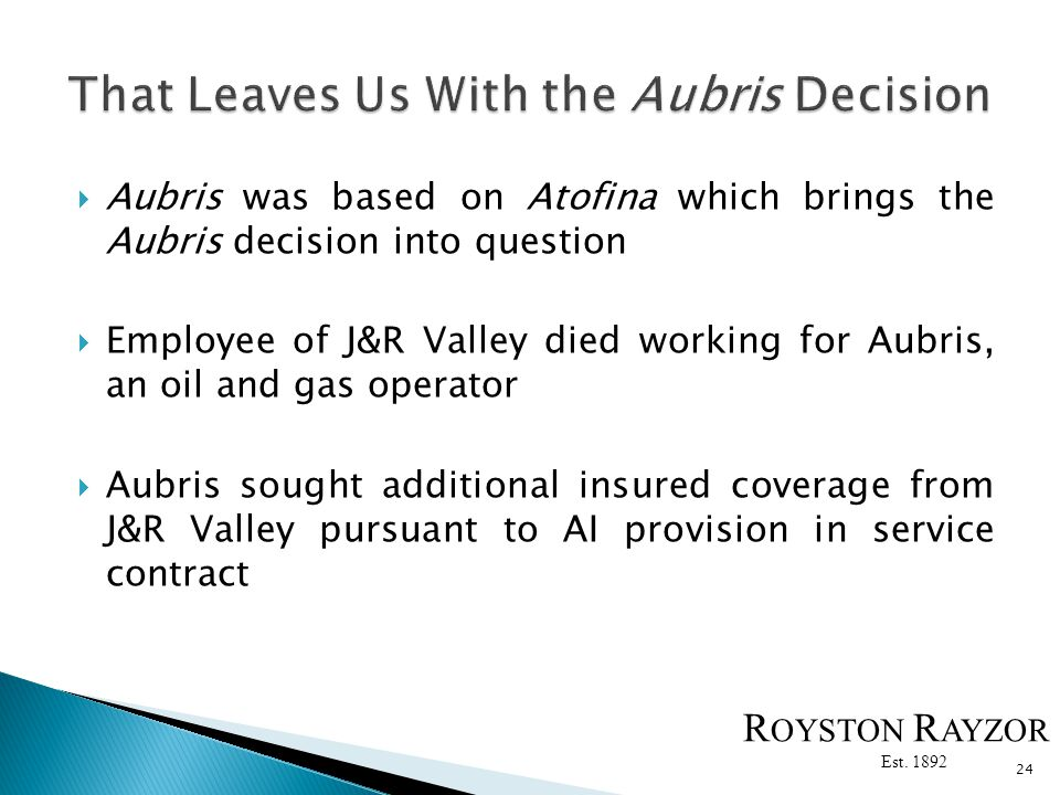 Aubris was based on Atofina which brings the Aubris decision into question Employee of J&R Valley died working for Aubris, an oil and gas operator Aubris sought additional insured coverage from J&R Valley pursuant to AI provision in service contract 24 R OYSTON R AYZOR Est.