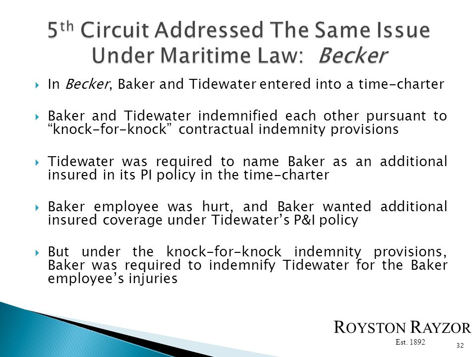 In Becker, Baker and Tidewater entered into a time-charter Baker and Tidewater indemnified each other pursuant to knock-for-knock contractual indemnity provisions Tidewater was required to name Baker as an additional insured in its PI policy in the time-charter Baker employee was hurt, and Baker wanted additional insured coverage under Tidewaters P&I policy But under the knock-for-knock indemnity provisions, Baker was required to indemnify Tidewater for the Baker employees injuries 32 R OYSTON R AYZOR Est.
