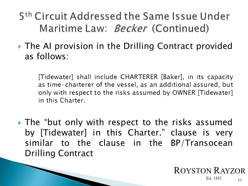 The AI provision in the Drilling Contract provided as follows: [Tidewater] shall include CHARTERER [Baker], in its capacity as time-charterer of the vessel, as an additional assured, but only with respect to the risks assumed by OWNER [Tidewater] in this Charter.
