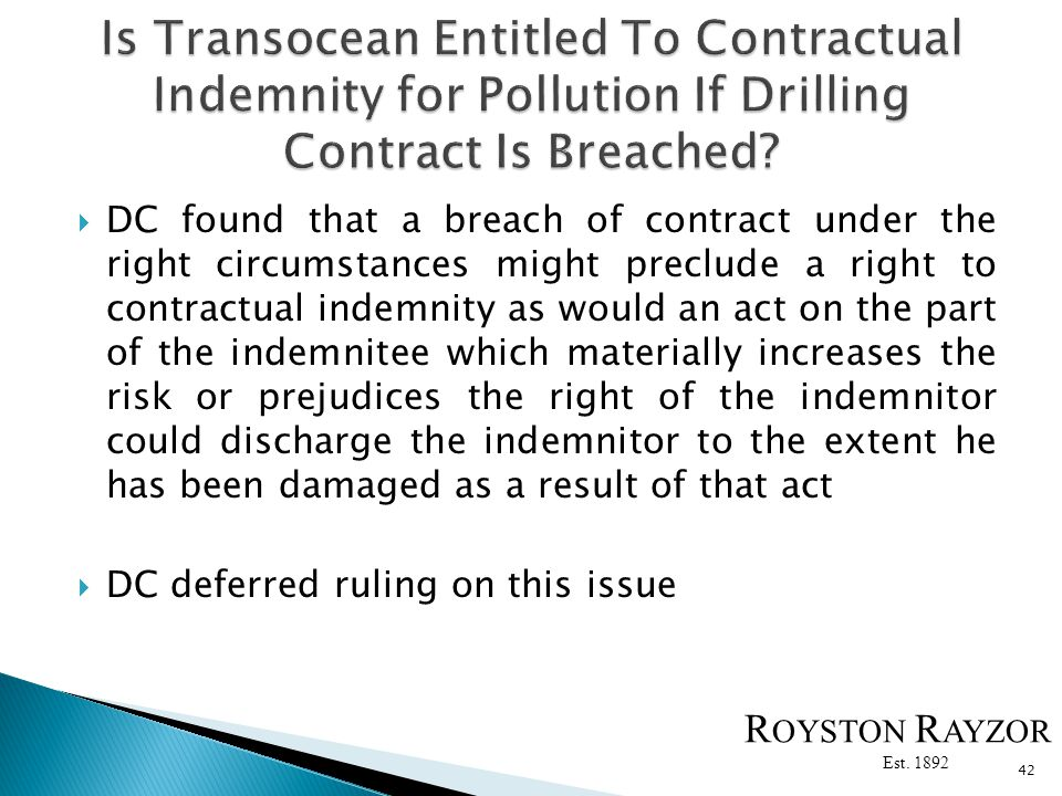 DC found that a breach of contract under the right circumstances might preclude a right to contractual indemnity as would an act on the part of the indemnitee which materially increases the risk or prejudices the right of the indemnitor could discharge the indemnitor to the extent he has been damaged as a result of that act DC deferred ruling on this issue 42 R OYSTON R AYZOR Est.