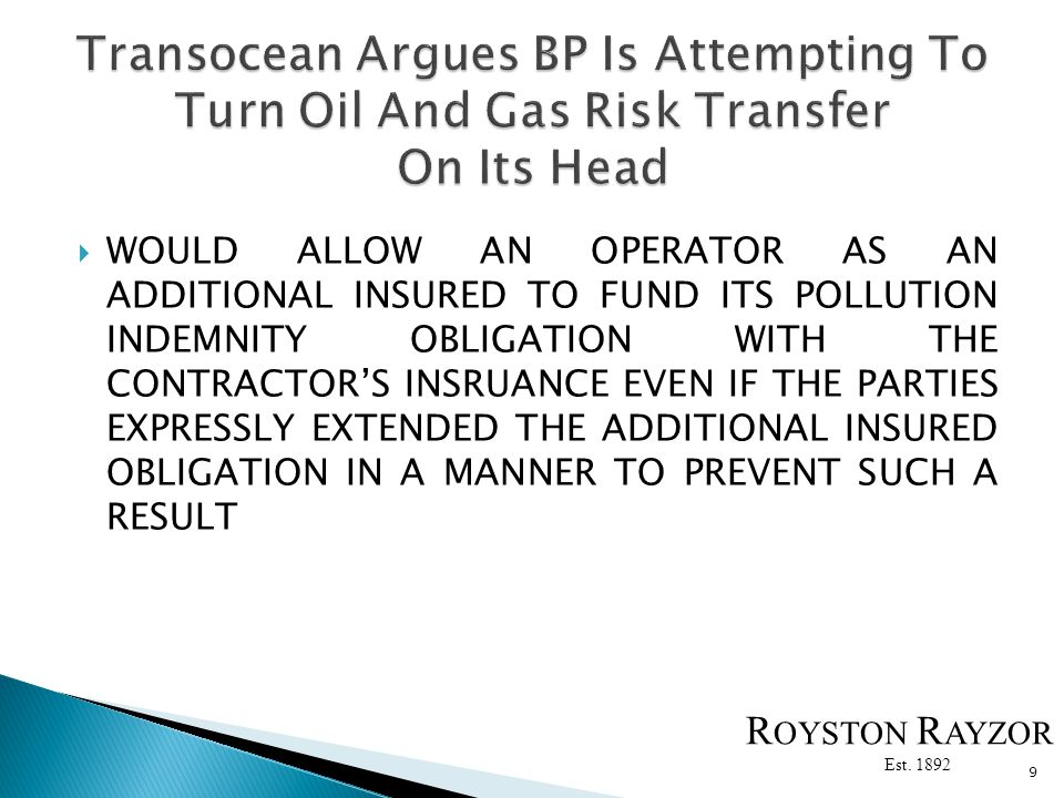 WOULD ALLOW AN OPERATOR AS AN ADDITIONAL INSURED TO FUND ITS POLLUTION INDEMNITY OBLIGATION WITH THE CONTRACTORS INSRUANCE EVEN IF THE PARTIES EXPRESSLY EXTENDED THE ADDITIONAL INSURED OBLIGATION IN A MANNER TO PREVENT SUCH A RESULT 9 R OYSTON R AYZOR Est.