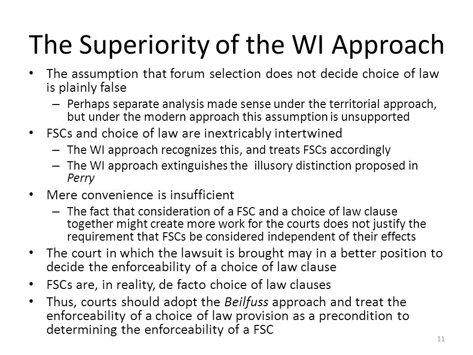 The Superiority of the WI Approach The assumption that forum selection does not decide choice of law is plainly false – Perhaps separate analysis made sense under the territorial approach, but under the modern approach this assumption is unsupported FSCs and choice of law are inextricably intertwined – The WI approach recognizes this, and treats FSCs accordingly – The WI approach extinguishes the illusory distinction proposed in Perry Mere convenience is insufficient – The fact that consideration of a FSC and a choice of law clause together might create more work for the courts does not justify the requirement that FSCs be considered independent of their effects The court in which the lawsuit is brought may in a better position to decide the enforceability of a choice of law clause FSCs are, in reality, de facto choice of law clauses Thus, courts should adopt the Beilfuss approach and treat the enforceability of a choice of law provision as a precondition to determining the enforceability of a FSC 11