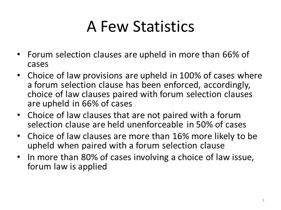 A Few Statistics Forum selection clauses are upheld in more than 66% of cases Choice of law provisions are upheld in 100% of cases where a forum selection clause has been enforced, accordingly, choice of law clauses paired with forum selection clauses are upheld in 66% of cases Choice of law clauses that are not paired with a forum selection clause are held unenforceable in 50% of cases Choice of law clauses are more than 16% more likely to be upheld when paired with a forum selection clause In more than 80% of cases involving a choice of law issue, forum law is applied 3