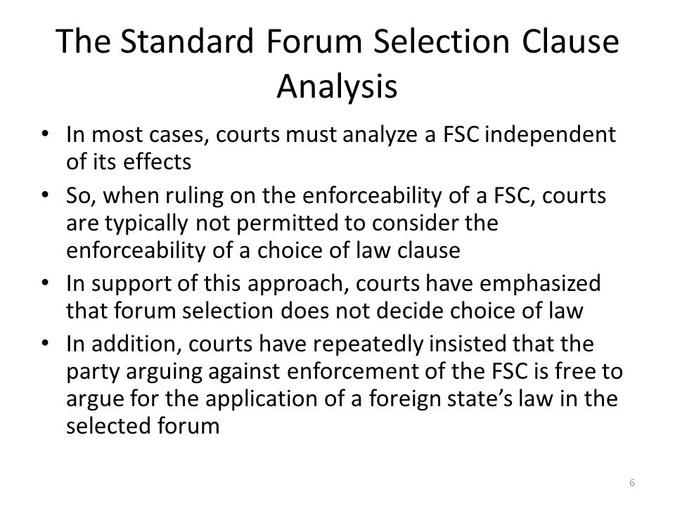 The Standard Forum Selection Clause Analysis In most cases, courts must analyze a FSC independent of its effects So, when ruling on the enforceability of a FSC, courts are typically not permitted to consider the enforceability of a choice of law clause In support of this approach, courts have emphasized that forum selection does not decide choice of law In addition, courts have repeatedly insisted that the party arguing against enforcement of the FSC is free to argue for the application of a foreign states law in the selected forum 6