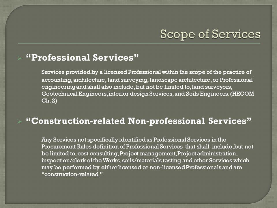 Professional Services Services provided by a licensed Professional within the scope of the practice of accounting, architecture, land surveying, landscape architecture, or Professional engineering and shall also include, but not be limited to, land surveyors, Geotechnical Engineers, interior design Services, and Soils Engineers.