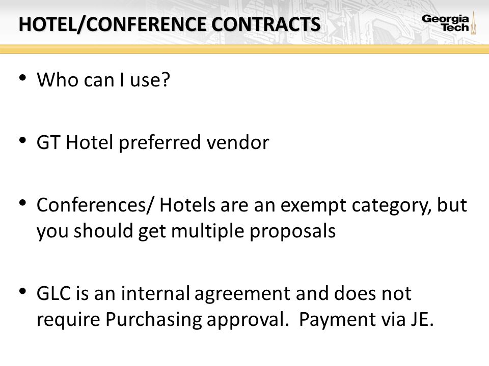 HOTEL/CONFERENCE CONTRACTS Who can I use? GT Hotel preferred vendor Conferences/ Hotels are an exempt category, but you should get multiple proposals
