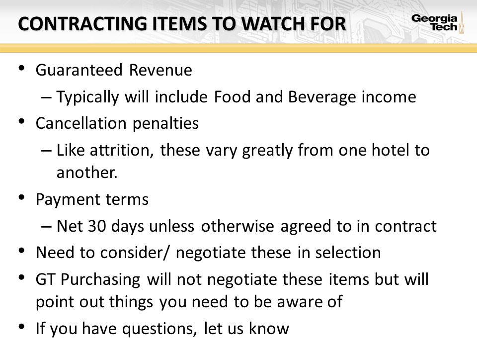 CONTRACTING ITEMS TO WATCH FOR Guaranteed Revenue – Typically will include Food and Beverage income Cancellation penalties – Like attrition, these var