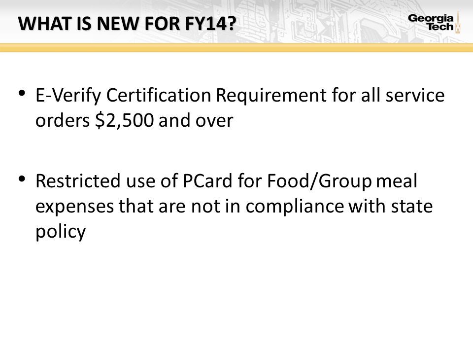 WHAT IS NEW FOR FY14? E-Verify Certification Requirement for all service orders $2,500 and over Restricted use of PCard for Food/Group meal expenses t