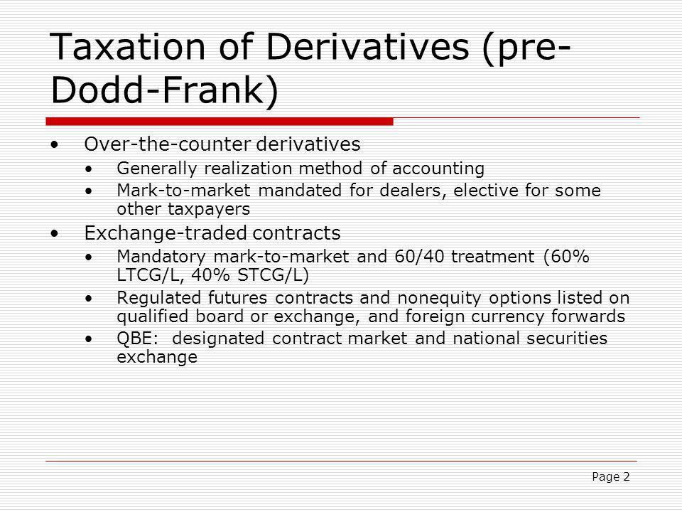Page 2 Taxation of Derivatives (pre- Dodd-Frank) Over-the-counter derivatives Generally realization method of accounting Mark-to-market mandated for d