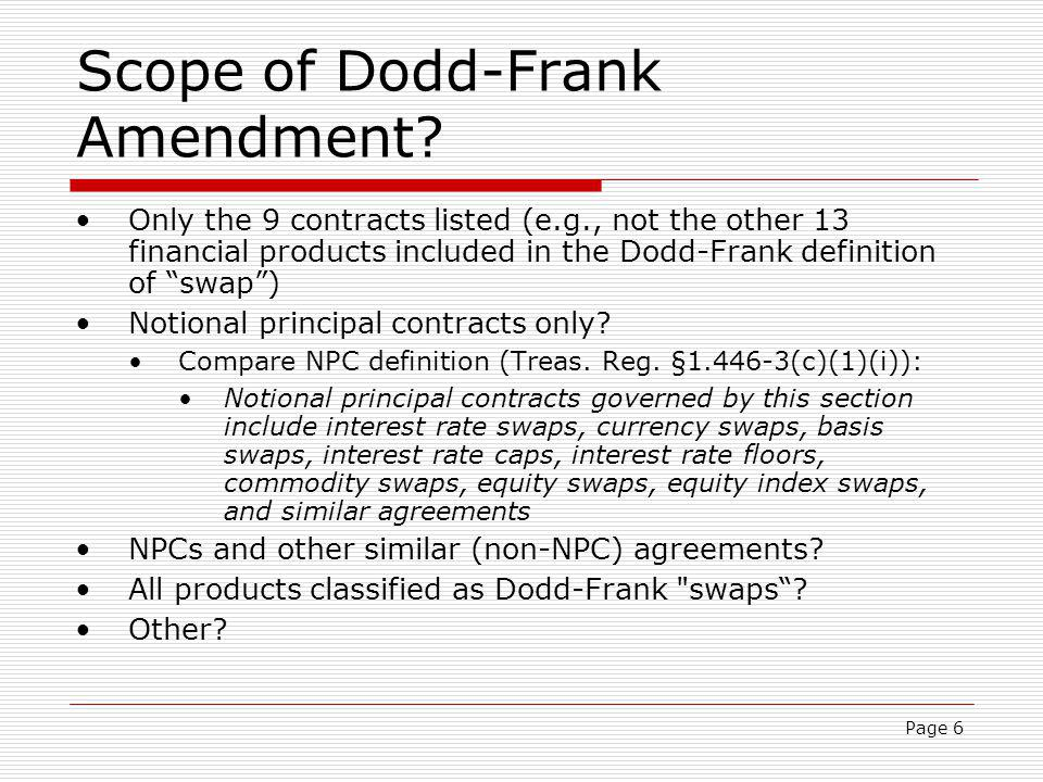 Page 6 Scope of Dodd-Frank Amendment? Only the 9 contracts listed (e.g., not the other 13 financial products included in the Dodd-Frank definition of