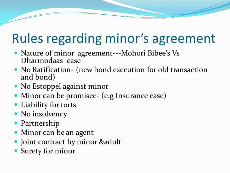 Rules regarding minors agreement Nature of minor agreement---Mohori Bibees Vs Dharmodaas case No Ratification- (new bond execution for old transaction and bond) No Estoppel against minor Minor can be promisee- (e.g Insurance case) Liability for torts No insolvency Partnership Minor can be an agent Joint contract by minor &adult Surety for minor