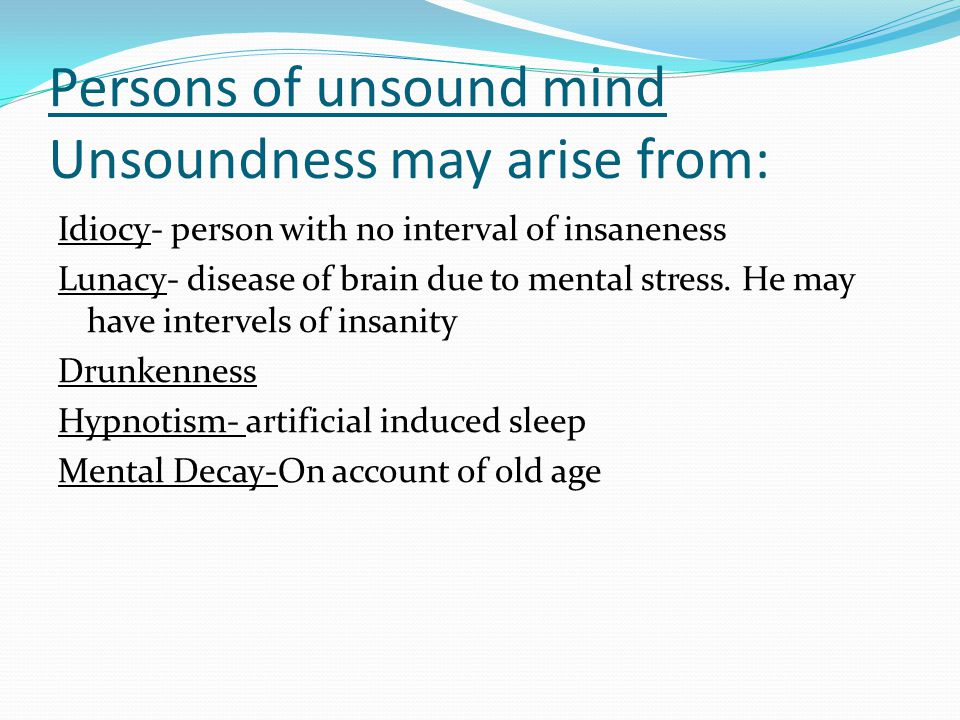 Persons of unsound mind Unsoundness may arise from: Idiocy- person with no interval of insaneness Lunacy- disease of brain due to mental stress.
