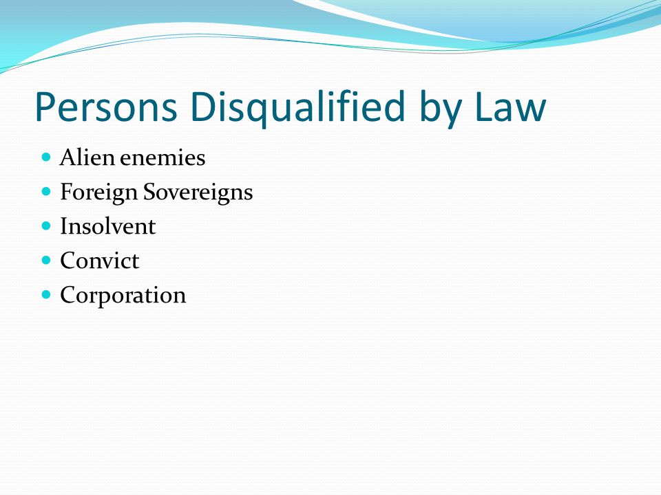 Persons Disqualified by Law Alien enemies Foreign Sovereigns Insolvent Convict Corporation