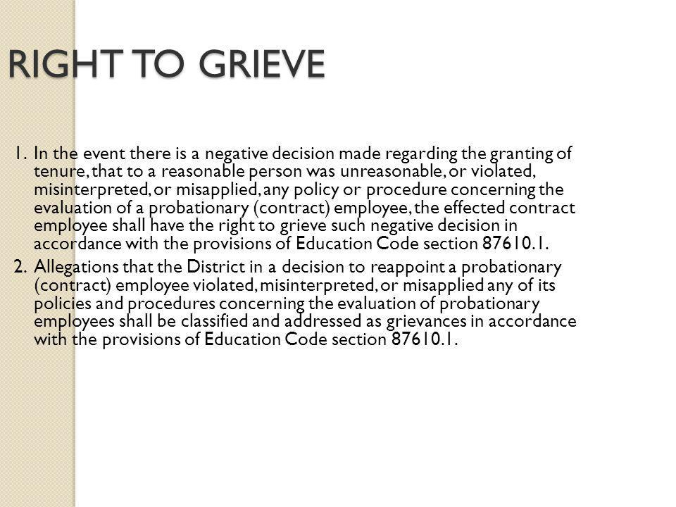 RIGHT TO GRIEVE 1.In the event there is a negative decision made regarding the granting of tenure, that to a reasonable person was unreasonable, or violated, misinterpreted, or misapplied, any policy or procedure concerning the evaluation of a probationary (contract) employee, the effected contract employee shall have the right to grieve such negative decision in accordance with the provisions of Education Code section 87610.1.