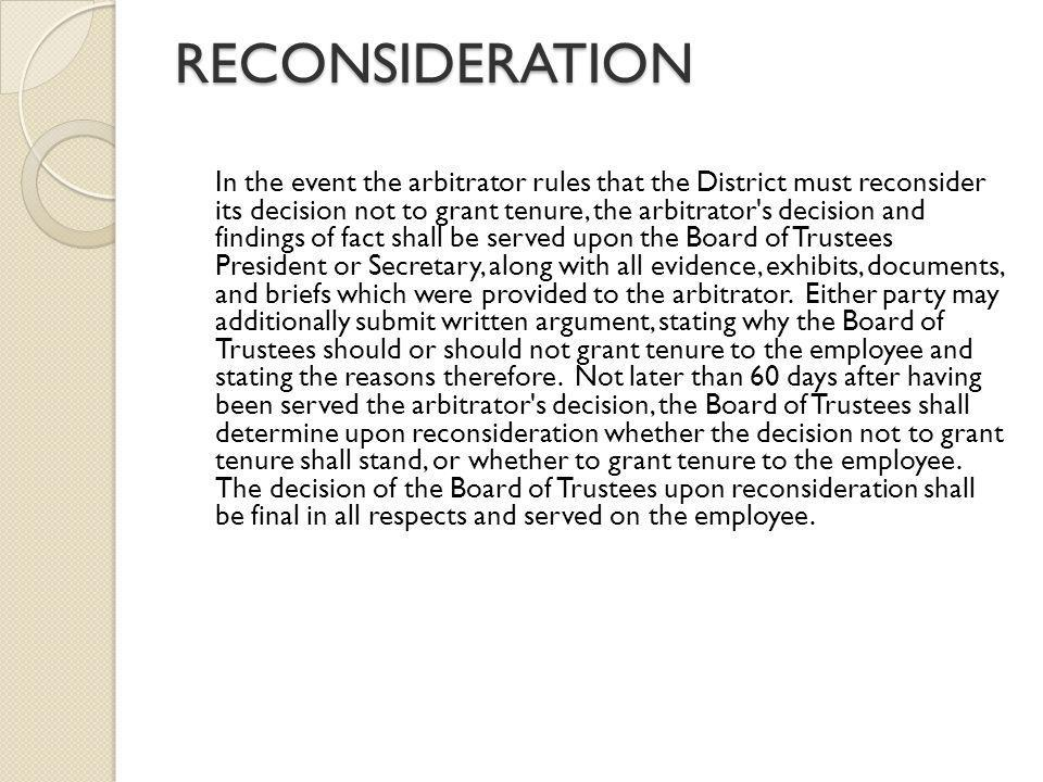 RECONSIDERATION In the event the arbitrator rules that the District must reconsider its decision not to grant tenure, the arbitrator s decision and findings of fact shall be served upon the Board of Trustees President or Secretary, along with all evidence, exhibits, documents, and briefs which were provided to the arbitrator.