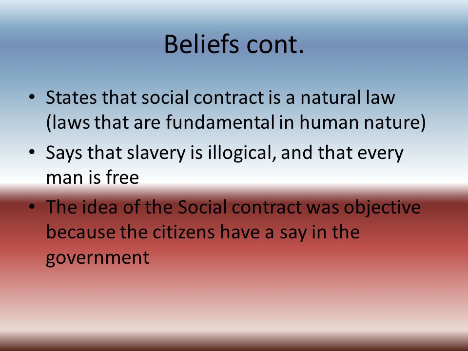 Beliefs cont. States that social contract is a natural law (laws that are fundamental in human nature) Says that slavery is illogical, and that every