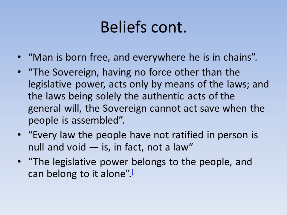 Beliefs cont. Man is born free, and everywhere he is in chains. The Sovereign, having no force other than the legislative power, acts only by means of