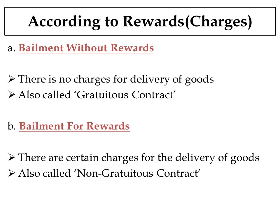 According to Rewards(Charges) a. Bailment Without Rewards There is no charges for delivery of goods Also called Gratuitous Contract b. Bailment For Re
