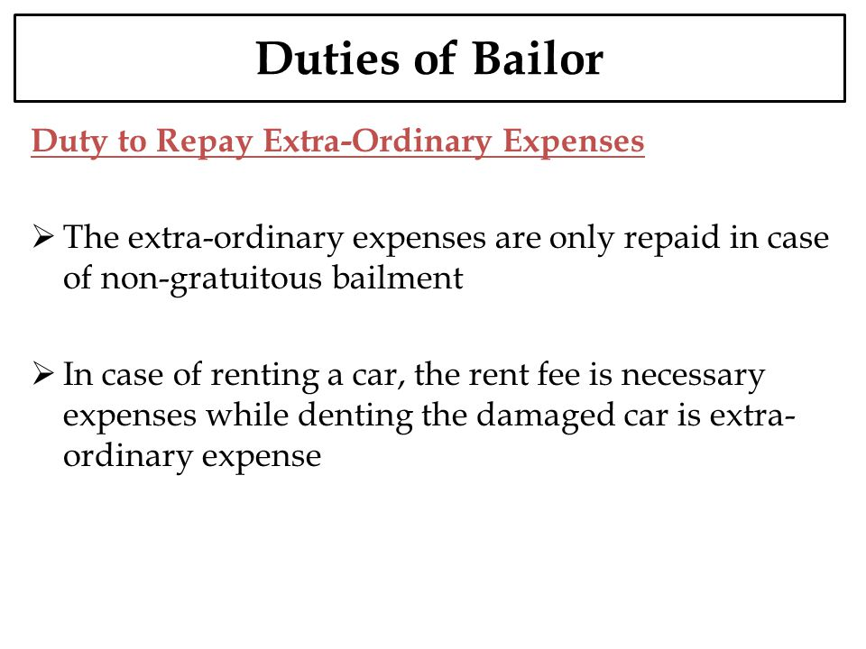 Duties of Bailor Duty to Repay Extra-Ordinary Expenses The extra-ordinary expenses are only repaid in case of non-gratuitous bailment In case of renti