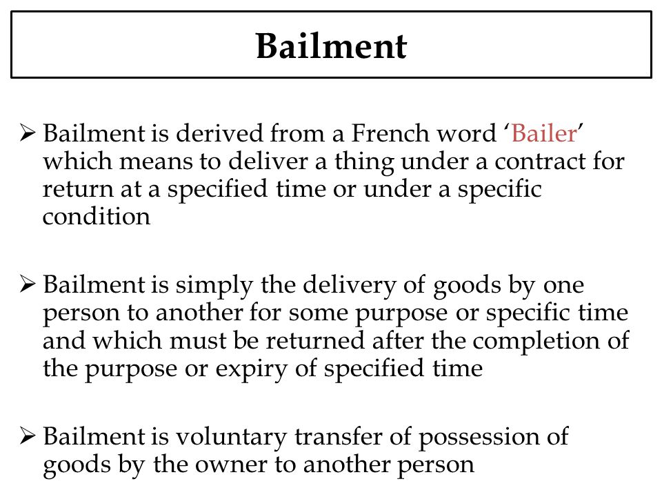 Bailment Bailment is derived from a French word Bailer which means to deliver a thing under a contract for return at a specified time or under a speci