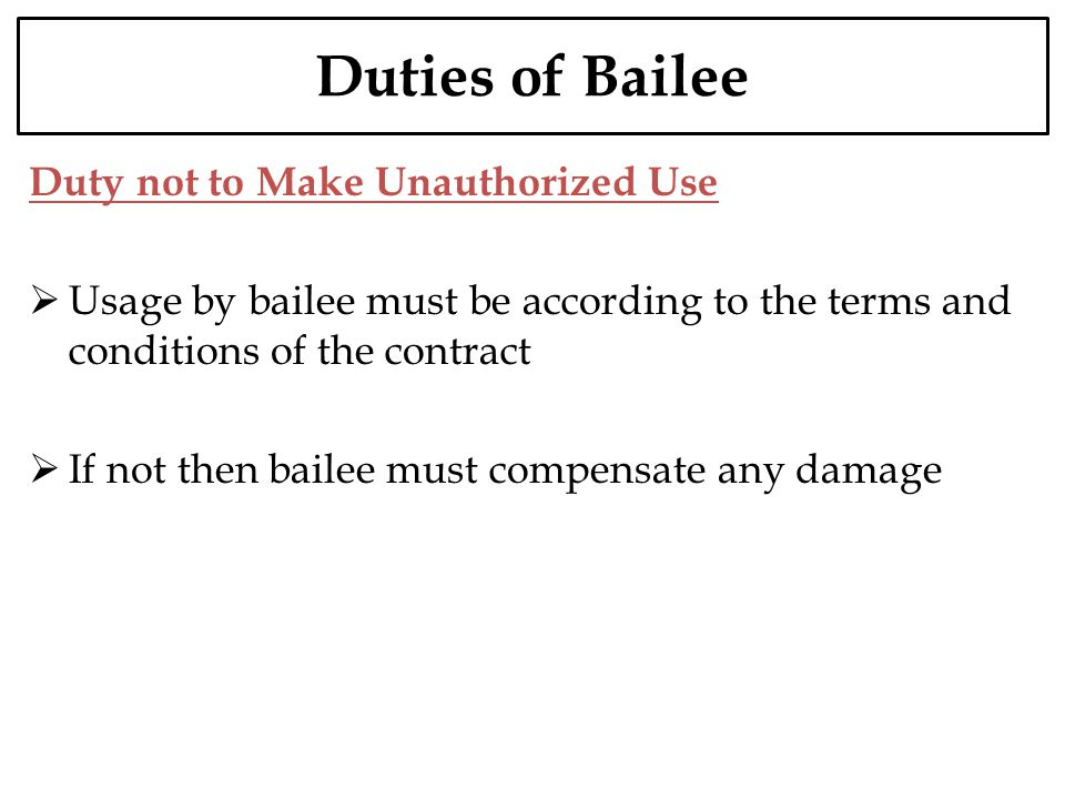 Duties of Bailee Duty not to Make Unauthorized Use Usage by bailee must be according to the terms and conditions of the contract If not then bailee mu