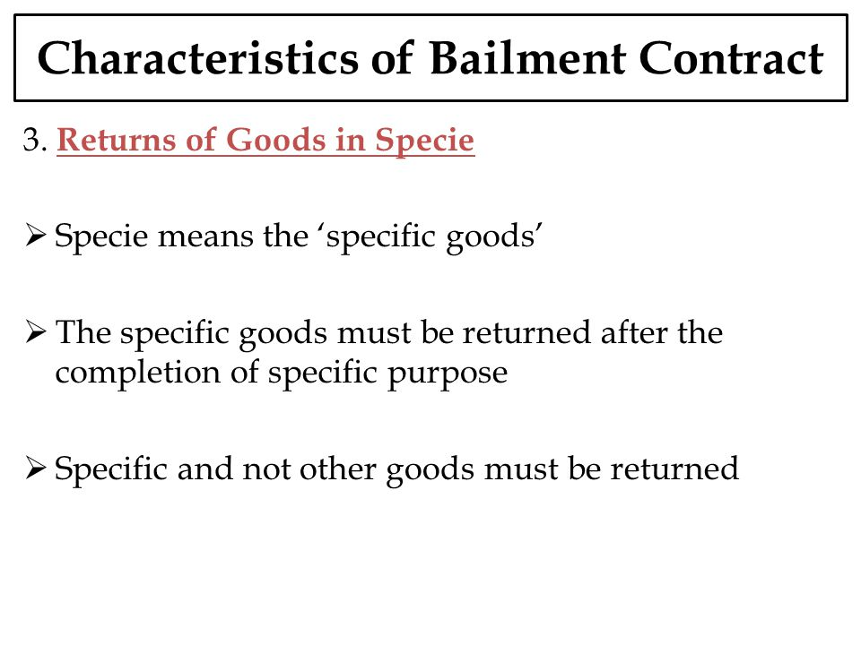 Characteristics of Bailment Contract 3. Returns of Goods in Specie Specie means the specific goods The specific goods must be returned after the compl