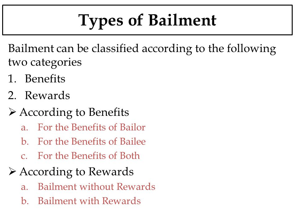 Types of Bailment Bailment can be classified according to the following two categories 1.Benefits 2.Rewards According to Benefits a.For the Benefits o