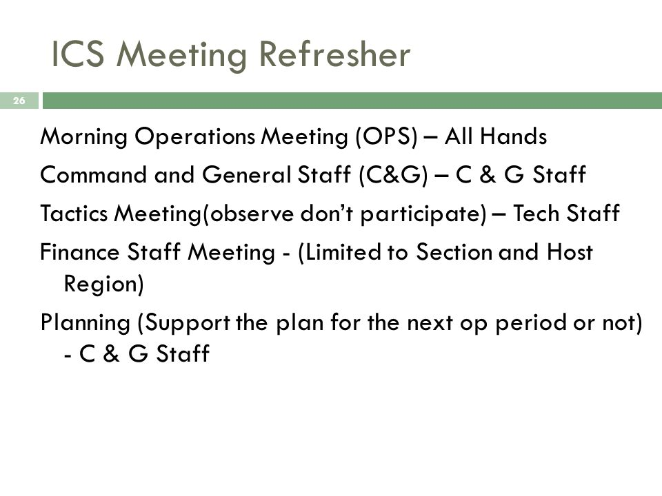 ICS Meeting Refresher 26 Morning Operations Meeting (OPS) – All Hands Command and General Staff (C&G) – C & G Staff Tactics Meeting(observe dont participate) – Tech Staff Finance Staff Meeting - (Limited to Section and Host Region) Planning (Support the plan for the next op period or not) - C & G Staff