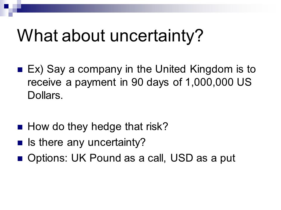 What about uncertainty? Ex) Say a company in the United Kingdom is to receive a payment in 90 days of 1,000,000 US Dollars. How do they hedge that ris