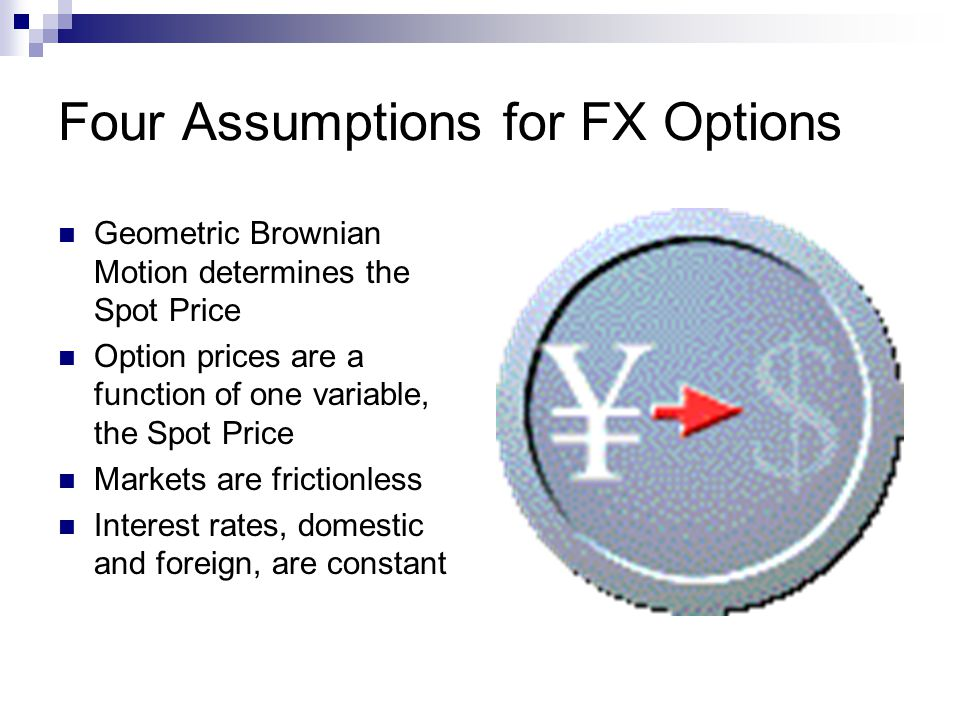 Four Assumptions for FX Options Geometric Brownian Motion determines the Spot Price Option prices are a function of one variable, the Spot Price Marke