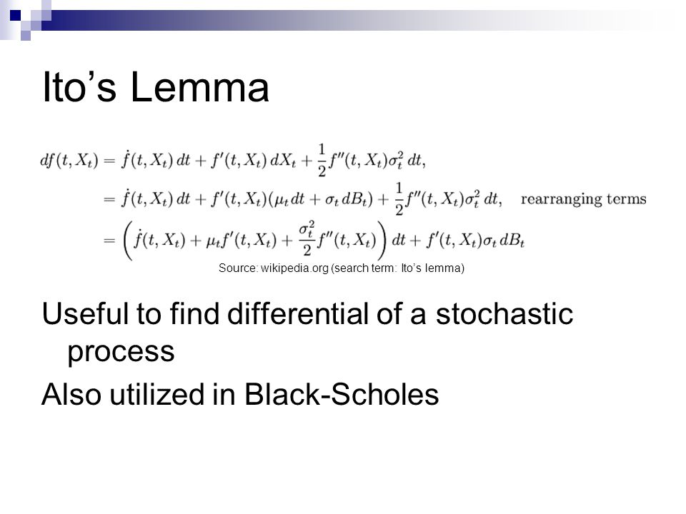 Itos Lemma Useful to find differential of a stochastic process Also utilized in Black-Scholes Source: wikipedia.org (search term: Itos lemma)