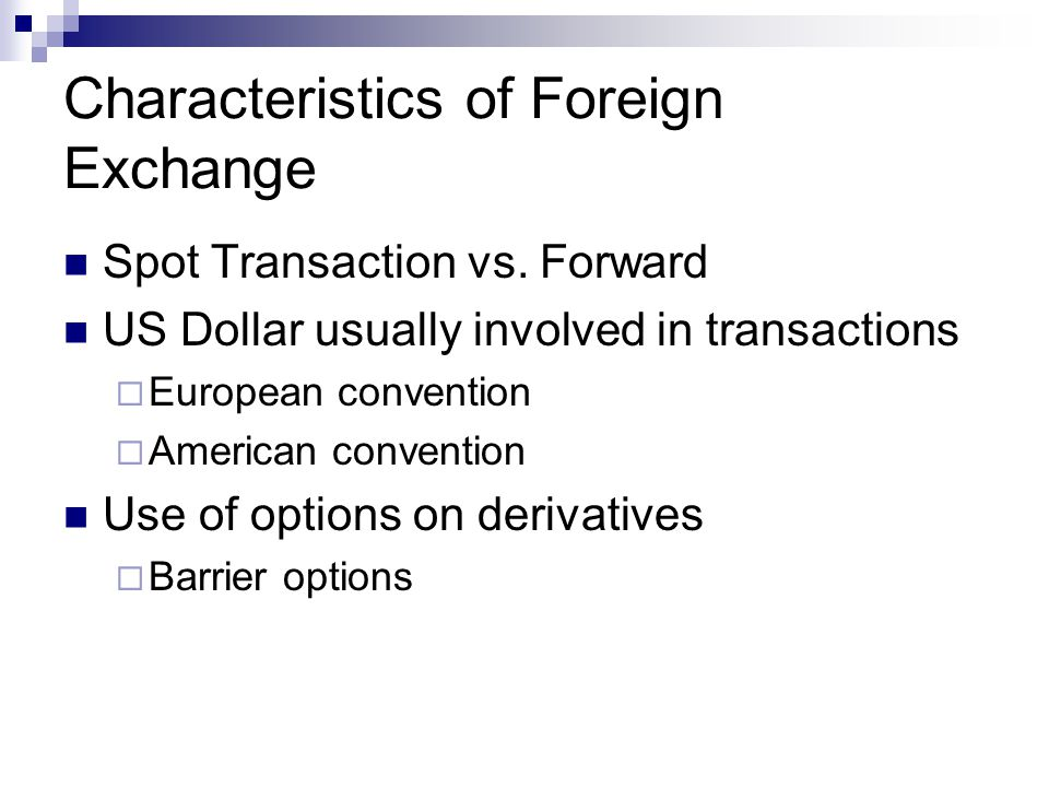 Characteristics of Foreign Exchange Spot Transaction vs. Forward US Dollar usually involved in transactions European convention American convention Us