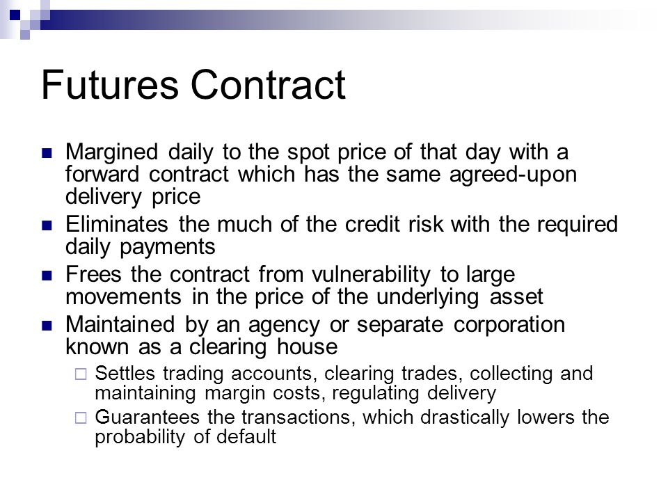 Futures Contract Margined daily to the spot price of that day with a forward contract which has the same agreed-upon delivery price Eliminates the muc