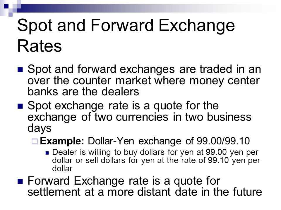 Spot and Forward Exchange Rates Spot and forward exchanges are traded in an over the counter market where money center banks are the dealers Spot exch