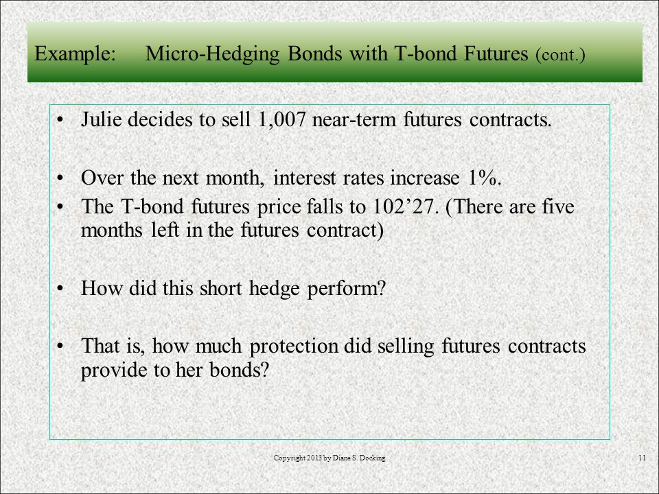 11 Example: Micro-Hedging Bonds with T-bond Futures (cont.) Julie decides to sell 1,007 near-term futures contracts.