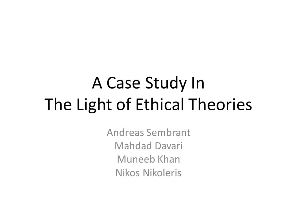 A Case Study In The Light of Ethical Theories Andreas Sembrant Mahdad Davari Muneeb Khan Nikos Nikoleris