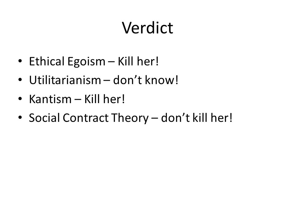Verdict Ethical Egoism – Kill her. Utilitarianism – dont know.