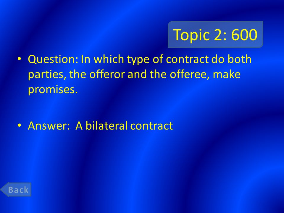 Topic 2: 600 Question: In which type of contract do both parties, the offeror and the offeree, make promises. Answer: A bilateral contract