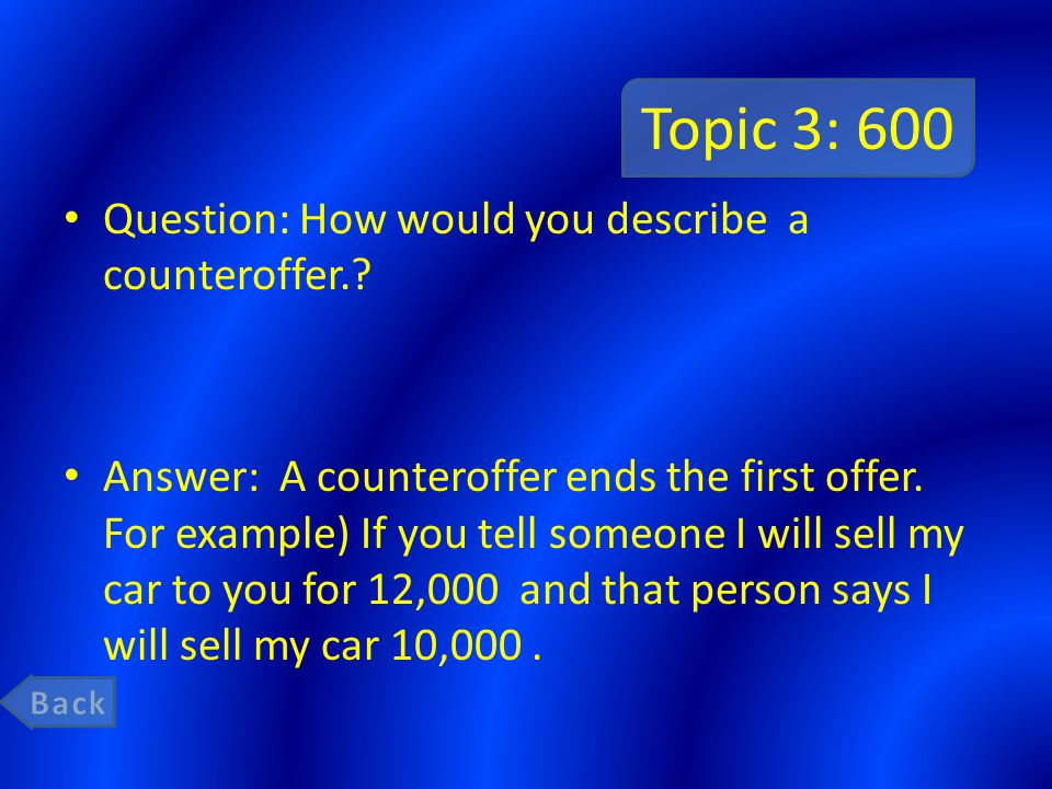 Topic 3: 600 Question: How would you describe a counteroffer.? Answer: A counteroffer ends the first offer. For example) If you tell someone I will se