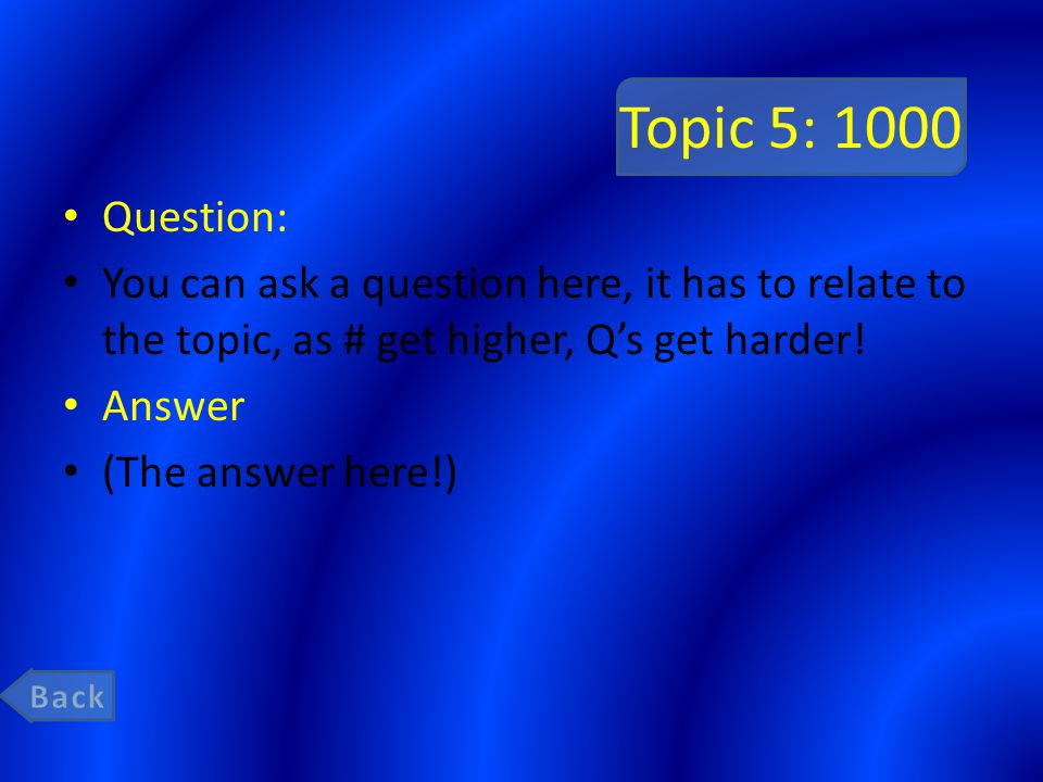 Topic 5: 1000 Question: You can ask a question here, it has to relate to the topic, as # get higher, Qs get harder! Answer (The answer here!)