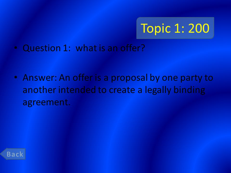 Topic 1: 200 Question 1: what is an offer? Answer: An offer is a proposal by one party to another intended to create a legally binding agreement.