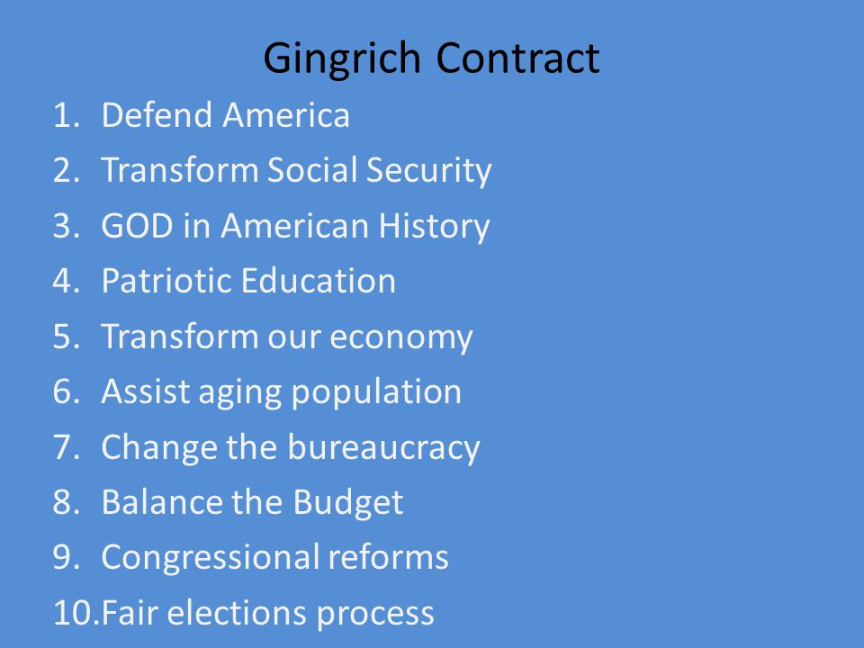 Gingrich Contract 1.Defend America 2.Transform Social Security 3.GOD in American History 4.Patriotic Education 5.Transform our economy 6.Assist aging population 7.Change the bureaucracy 8.Balance the Budget 9.Congressional reforms 10.Fair elections process