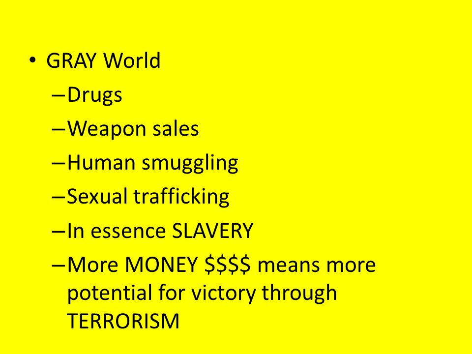 GRAY World – Drugs – Weapon sales – Human smuggling – Sexual trafficking – In essence SLAVERY – More MONEY $$$$ means more potential for victory through TERRORISM