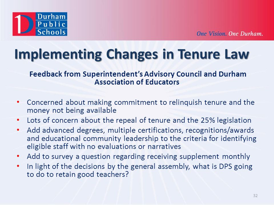 Implementing Changes in Tenure Law Feedback from Superintendents Advisory Council and Durham Association of Educators Concerned about making commitment to relinquish tenure and the money not being available Lots of concern about the repeal of tenure and the 25% legislation Add advanced degrees, multiple certifications, recognitions/awards and educational community leadership to the criteria for identifying eligible staff with no evaluations or narratives Add to survey a question regarding receiving supplement monthly In light of the decisions by the general assembly, what is DPS going to do to retain good teachers.